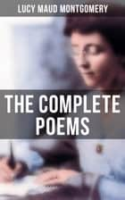The Complete Poems of Lucy Maud Montgomery - The Watchman and Other Poems & Uncollected Poems ebook by Lucy Maud Montgomery