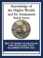 Knowledge of the Higher Worlds and Its Attainment - With linked Table of Contents ebook by Rudolf Steiner
