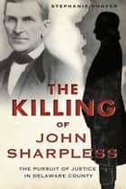 The Killing of John Sharpless: The Pursuit of Justice in Delaware County ebook by Stephanie Hoover