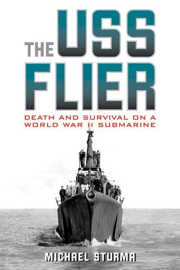 The USS Flier - Death and Survival on a World War II Submarine ebook by Michael Sturma