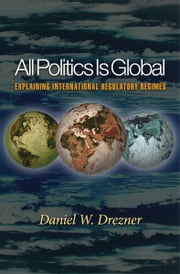 All Politics Is Global - Explaining International Regulatory Regimes ebook by Daniel W. Drezner