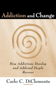 Addiction and Change - How Addictions Develop and Addicted People Recover ebook by Carlo C. DiClemente, Phd