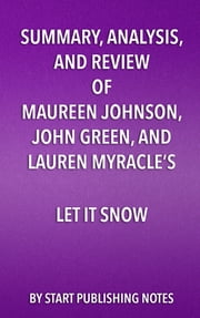 Summary, Analysis, and Review of Maureen Johnson, John Green, and Lauren Myracle's Let It Snow - Three Holiday Romances ebook by Start Publishing Notes