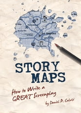 Story Maps: How to Write a GREAT Screenplay ebook by Daniel Calvisi