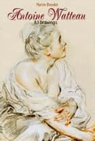 Antoine Watteau: 83 Drawings ebook by Narim Bender