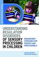 Understanding Regulation Disorders of Sensory Processing in Children - Management Strategies for Parents and Professionals ebook by Pratibha Reebye, Aileen Stalker