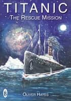 RMS Titanic : The Rescue Mission ebook by Oliver Hayes