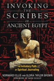 Invoking the Scribes of Ancient Egypt - The Initiatory Path of Spiritual Journaling ebook by Normandi Ellis,Gloria Taylor Brown,Nicki Scully
