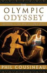The Olympic Odyssey - Rekindling the True Spirit of the Great Games ebook by Phil Cousineau