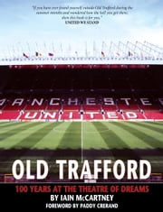 Old Trafford: 100 Years of the Theatre of Dreams ebook by Iain McCartney