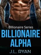 Billionaire Alpha - Billionaire Series ebook by J.L. Ryan