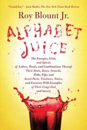 Alphabet Juice - The Energies, Gists, and Spirits of Letters, Words, and Combinations Thereof; Their Roots, Bones, Innards, Piths, Pips, and Secret Parts, Tinctures, Tonics, and Essences; With Examples of Their Usage Foul and Savory ebook by Roy Blount