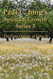 The First Epistle of John (I) - Paul C. Jong's Spiritual Growth Series 3: ebook by Paul C. Jong