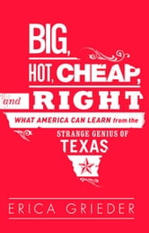 Big, Hot, Cheap, and Right - What America Can Learn from the Strange Genius of Texas ebook by Erica Grieder