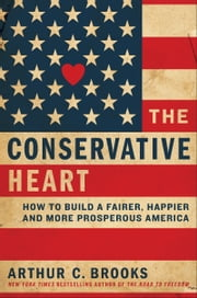 The Conservative Heart - How to Build a Fairer, Happier, and More Prosperous America ebook by Arthur C. Brooks