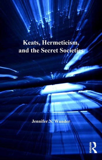Keats, Hermeticism, and the Secret Societies ebook by Jennifer N. Wunder