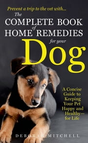 The Complete Book of Home Remedies for Your Dog ebook by Deborah Mitchell