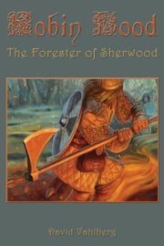 Robin Hood: The Forester of Sherwood ebook by David Vahlberg