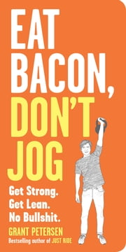 Eat Bacon, Don't Jog - Get Strong. Get Lean. No Bullshit. ebook by Grant Petersen