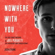 Nowhere With You - The East Coast Anthems of Joel Plaskett, The Emergency and Thrush Hermit audiobook by Josh O'Kane