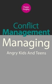 Conflict Management: Managing Angry Kids And Teens ebook by Poppy Fingley