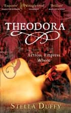 Theodora - Actress, Empress, Whore eBook by Stella Duffy