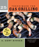 25 Essentials: Techniques for Gas Grilling ebook by A. Cort Sinnes