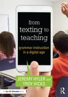 From Texting to Teaching - Grammar Instruction in a Digital Age ebook by Jeremy Hyler, Troy Hicks