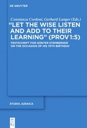 """Let the Wise Listen and add to Their Learning"" (Prov 1:5) - Festschrift for Günter Stemberger on the Occasion of his 75th Birthday ebook by Constanza Cordoni,Gerhard Langer"