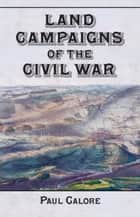 Land Campaigns of the Civil War ebook by Paul Calore