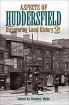 Aspects of Huddersfield 2 - Discovering Local History 2 ebook by Stephen Wade