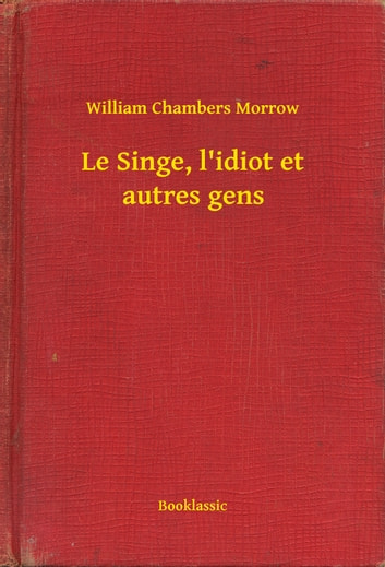 Le Singe, l'idiot et autres gens ebook by William Chambers Morrow