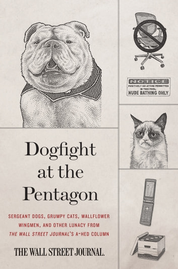 Dogfight at the Pentagon - Sergeant Dogs, Grumpy Cats, Wallflower Wingmen, and Other Lunacy from the Wall Street Journal's A-Hed Column ebook by Wall Street Journal