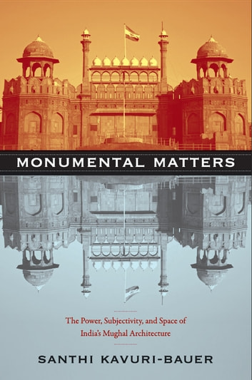 Monumental Matters - The Power, Subjectivity, and Space of India's Mughal Architecture ebook by Santhi Kavuri-Bauer