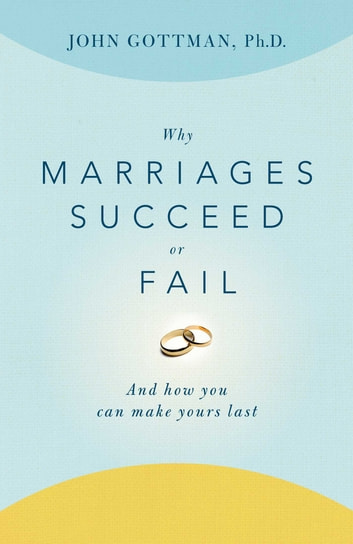 Why Marriages Succeed or Fail - And How You Can Make Yours Last ebook by John Gottman, Ph.D.