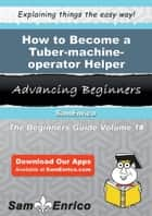 How to Become a Tuber-machine-operator Helper - How to Become a Tuber-machine-operator Helper ebook by Londa Freund