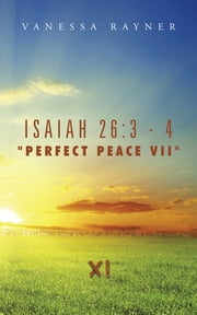 "Isaiah 26:3 - 4 ""Perfect Peace VII"" - Eleven ebook by Vanessa Rayner"