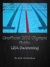 Unofficial 2012 Olympic Guides: USA Swimming ebook by Kyle Richardson