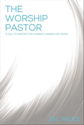 The Worship Pastor - A Call to Ministry for Worship Leaders and Teams ebook by Zac M. Hicks