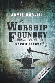 Worship Foundry - Shaping a New Generation of Worship Leaders ebook by Jamie Harvill