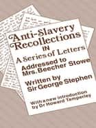 Anti-Slavery Recollection Cb - In a Series of Letters, Addressed to Mrs. Beecher Stowe ebook by George Stephen