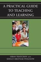 A Practical Guide to Teaching and Learning ebook by Oran Tkatchov,Michele Pollnow