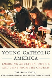 Young Catholic America - Emerging Adults In, Out of, and Gone from the Church ebook by Christian Smith,Kyle Longest,Jonathan Hill,Kari Christoffersen