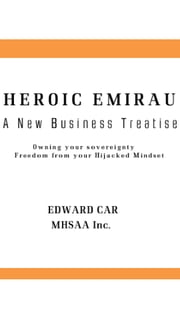 Heroic Emirau A New Business Treatise - Owning Your Sovereignty Freedom from the Hijacked Mindset ebook by Edward Car