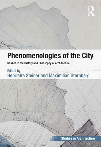 Phenomenologies of the City - Studies in the History and Philosophy of Architecture ebook by Henriette Steiner,Maximilian Sternberg