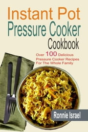 Instant Pot Pressure Cooker Cookbook: Over 100 Delicious Pressure Cooker Recipes For The Whole Family ebook by Ronnie Israel