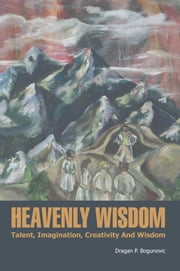 HEAVENLY WISDOM - Talent, Imagination, Creativity And Wisdom ebook by Dragan P. Bogunovic