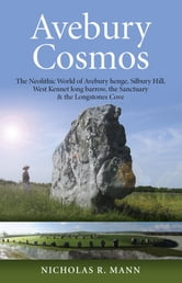 Avebury Cosmos - The Neolithic World of Avebury henge, Silbury Hill, West Kennet long barrow, the Sanctuary & the Longstones Cove ebook by Nicholas Mann