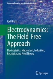 Electrodynamics: The Field-Free Approach - Electrostatics, Magnetism, Induction, Relativity and Field Theory ebook by Kjell Prytz