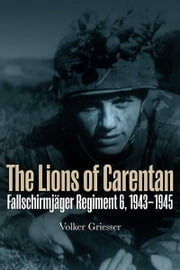 Lions of Carentan: Fallschirmjager Regiment 6, 1943-1945 - Fallschirmjager Regiment 6, 1943-1945 ebook by Volker Griesser